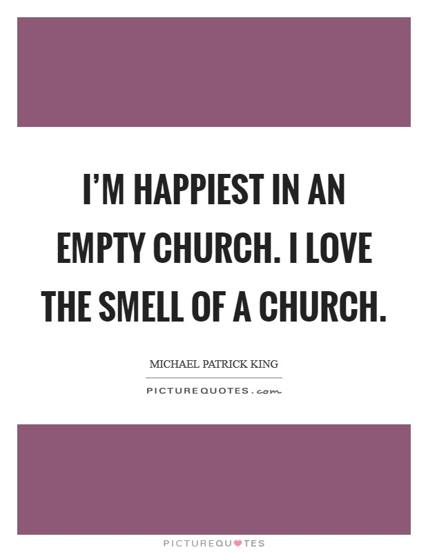 I'm happiest in an empty church. I love the smell of a church Picture Quote #1