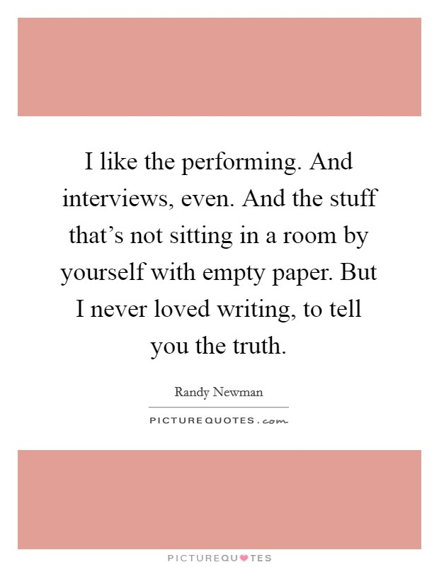 I like the performing. And interviews, even. And the stuff that's not sitting in a room by yourself with empty paper. But I never loved writing, to tell you the truth Picture Quote #1