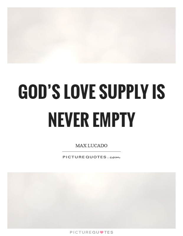 God's love supply is never empty Picture Quote #1