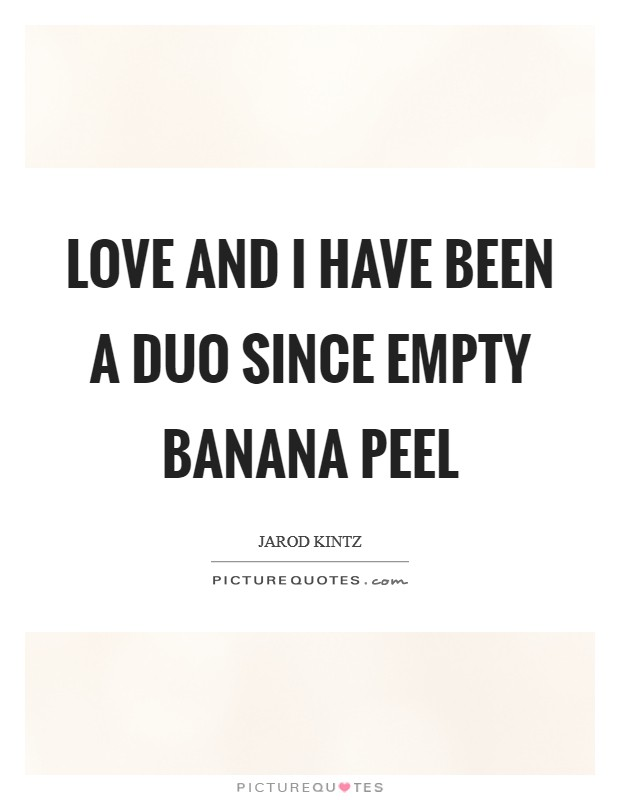 Love and I have been a duo since empty banana peel Picture Quote #1