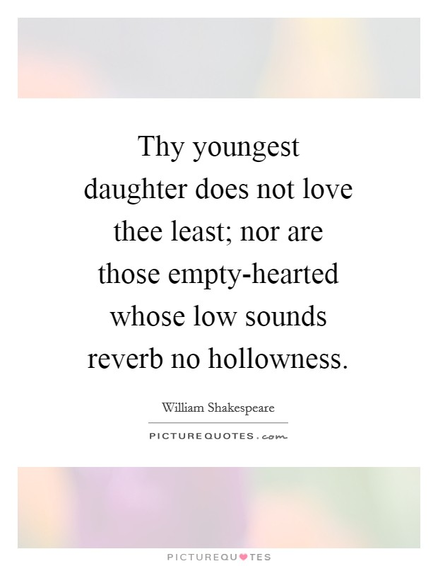Thy youngest daughter does not love thee least; nor are those empty-hearted whose low sounds reverb no hollowness Picture Quote #1