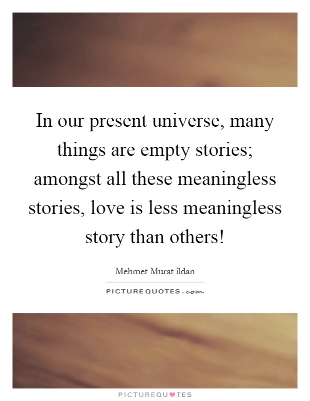 In our present universe, many things are empty stories; amongst all these meaningless stories, love is less meaningless story than others! Picture Quote #1