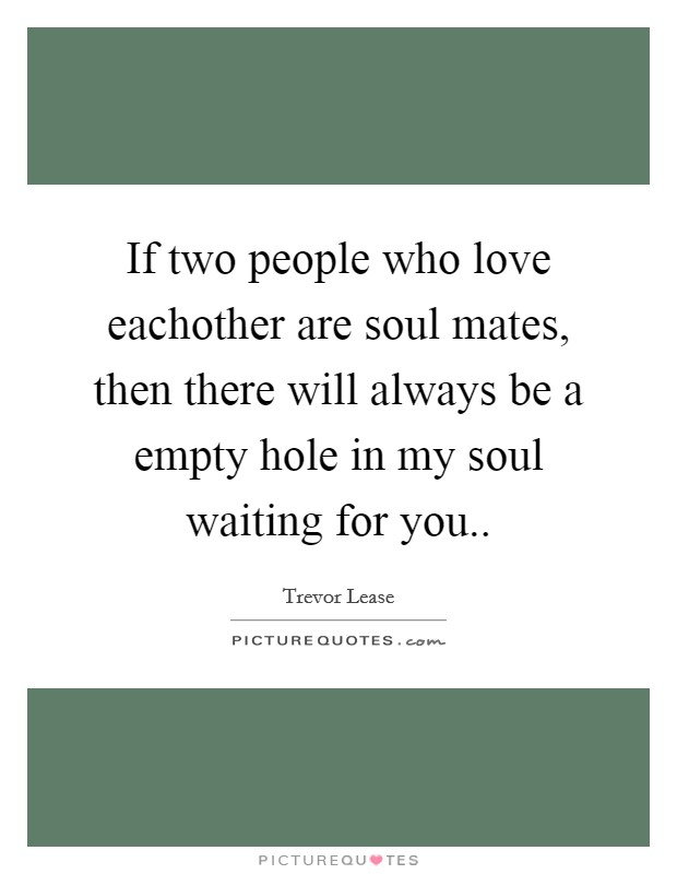 If two people who love eachother are soul mates, then there will always be a empty hole in my soul waiting for you Picture Quote #1