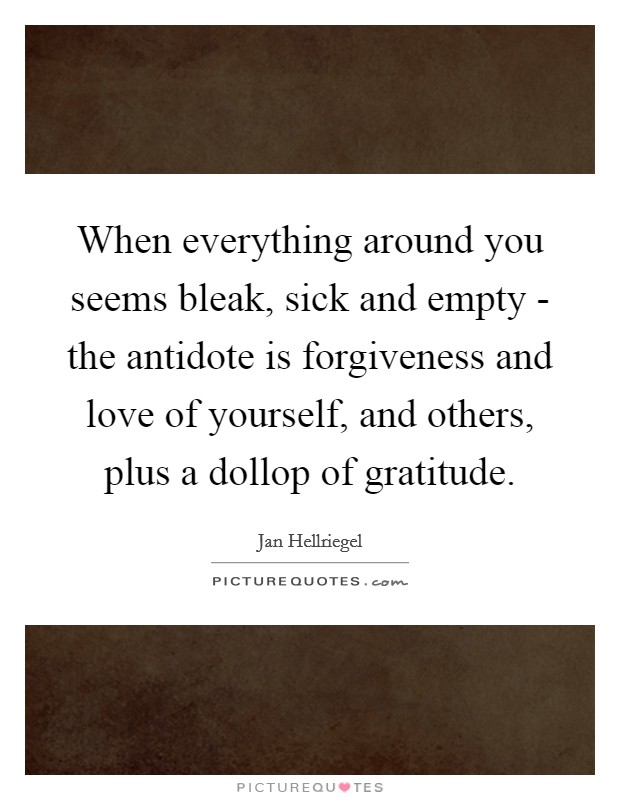 When everything around you seems bleak, sick and empty - the antidote is forgiveness and love of yourself, and others, plus a dollop of gratitude Picture Quote #1
