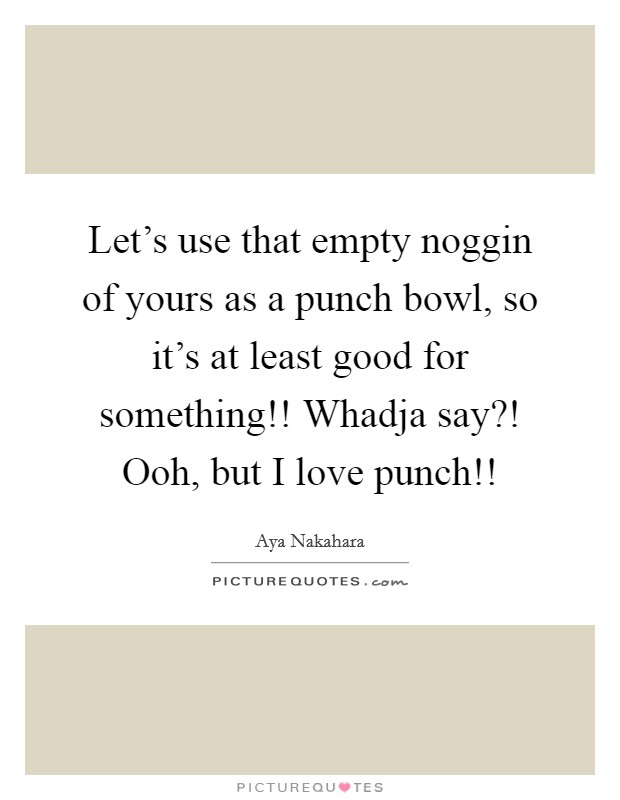 Let's use that empty noggin of yours as a punch bowl, so it's at least good for something!! Whadja say?! Ooh, but I love punch!! Picture Quote #1