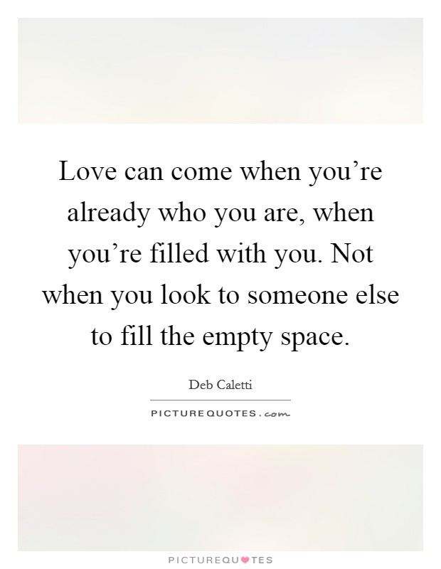 Love can come when you're already who you are, when you're filled with you. Not when you look to someone else to fill the empty space Picture Quote #1
