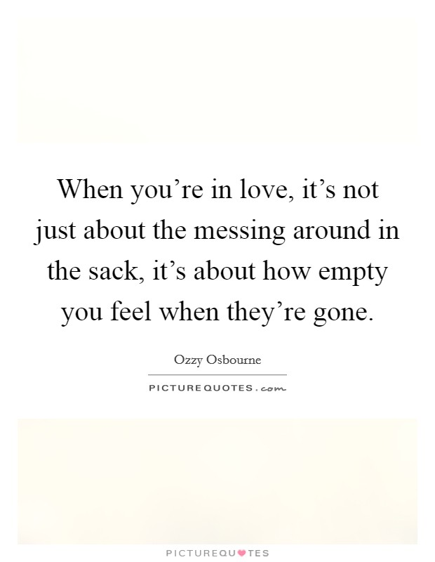 When you're in love, it's not just about the messing around in the sack, it's about how empty you feel when they're gone Picture Quote #1