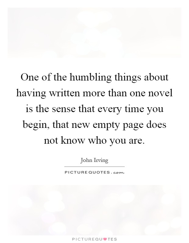 One of the humbling things about having written more than one novel is the sense that every time you begin, that new empty page does not know who you are Picture Quote #1
