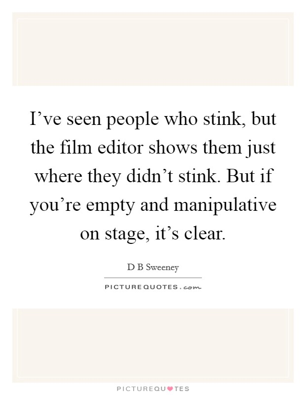 I've seen people who stink, but the film editor shows them just where they didn't stink. But if you're empty and manipulative on stage, it's clear Picture Quote #1