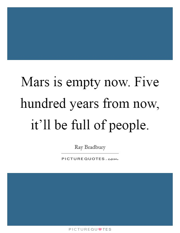 Mars is empty now. Five hundred years from now, it'll be full of people Picture Quote #1