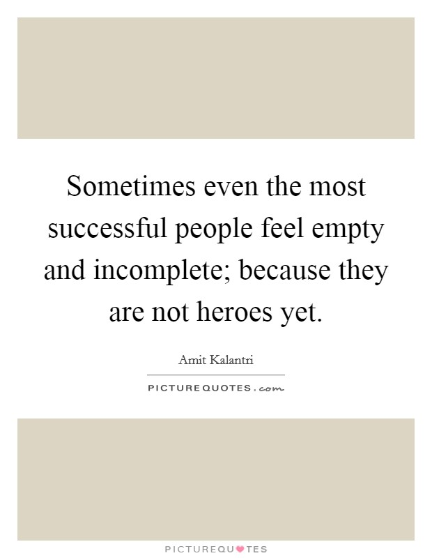 Sometimes even the most successful people feel empty and incomplete; because they are not heroes yet Picture Quote #1