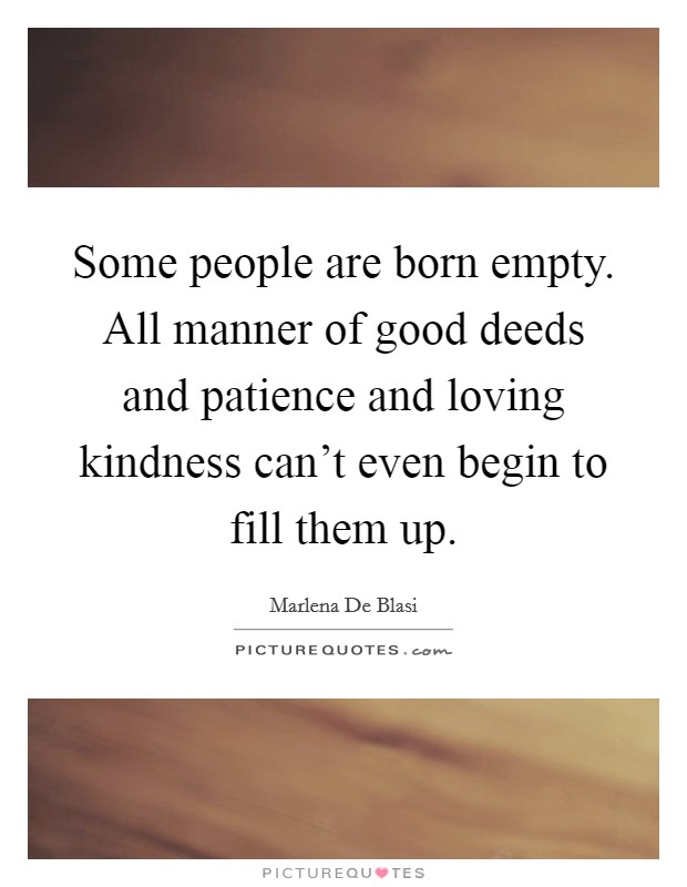 Some people are born empty. All manner of good deeds and patience and loving kindness can't even begin to fill them up Picture Quote #1