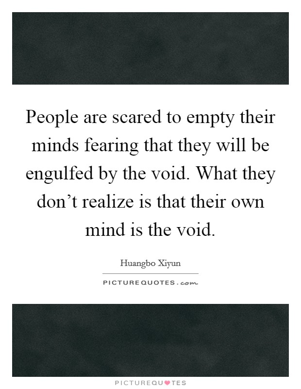People are scared to empty their minds fearing that they will be engulfed by the void. What they don't realize is that their own mind is the void. Picture Quote #1