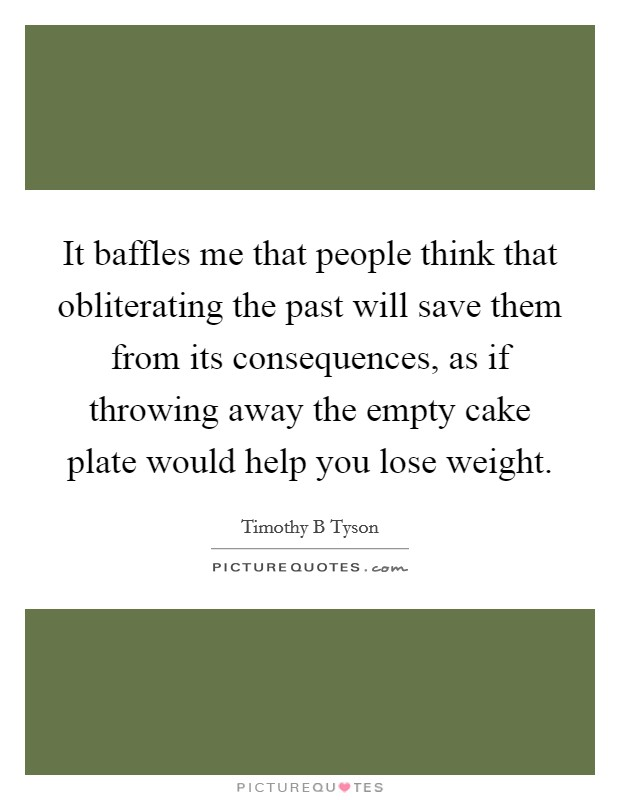 It baffles me that people think that obliterating the past will save them from its consequences, as if throwing away the empty cake plate would help you lose weight Picture Quote #1