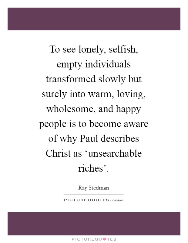 To see lonely, selfish, empty individuals transformed slowly but surely into warm, loving, wholesome, and happy people is to become aware of why Paul describes Christ as 'unsearchable riches' Picture Quote #1