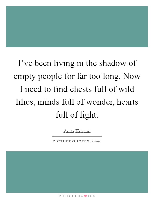 I've been living in the shadow of empty people for far too long. Now I need to find chests full of wild lilies, minds full of wonder, hearts full of light Picture Quote #1