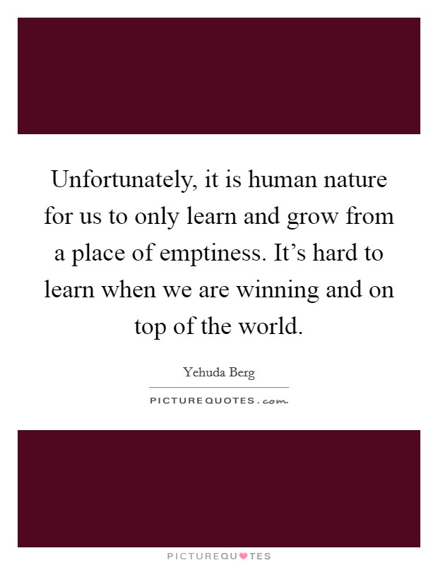 Unfortunately, it is human nature for us to only learn and grow from a place of emptiness. It's hard to learn when we are winning and on top of the world Picture Quote #1