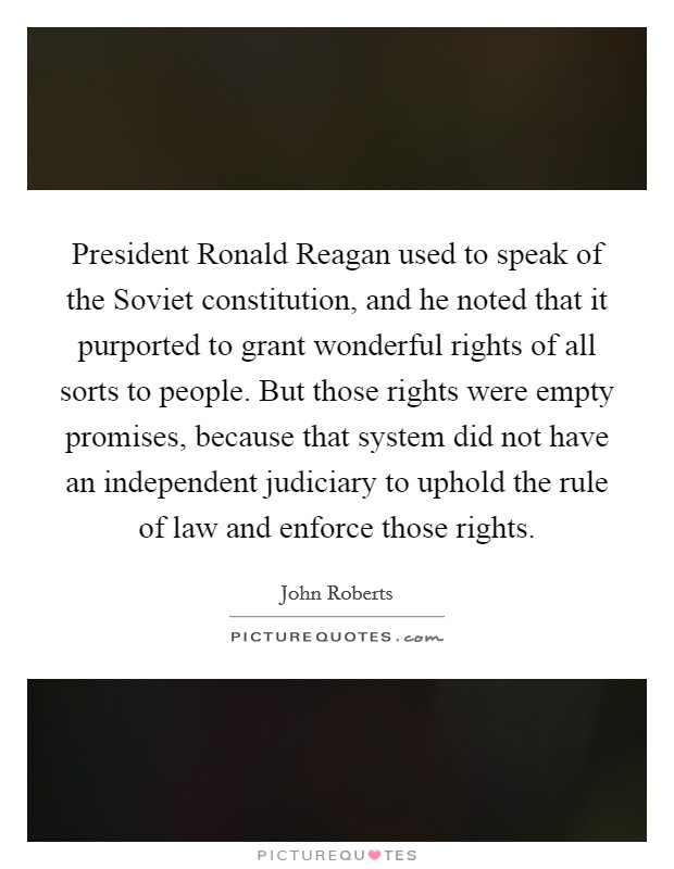 President Ronald Reagan used to speak of the Soviet constitution, and he noted that it purported to grant wonderful rights of all sorts to people. But those rights were empty promises, because that system did not have an independent judiciary to uphold the rule of law and enforce those rights Picture Quote #1