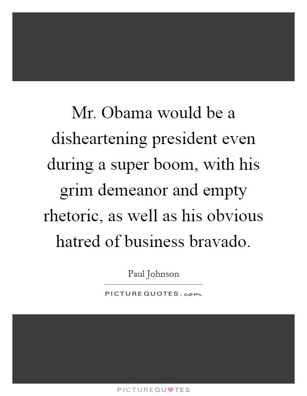 Mr. Obama would be a disheartening president even during a super boom, with his grim demeanor and empty rhetoric, as well as his obvious hatred of business bravado. Picture Quote #1