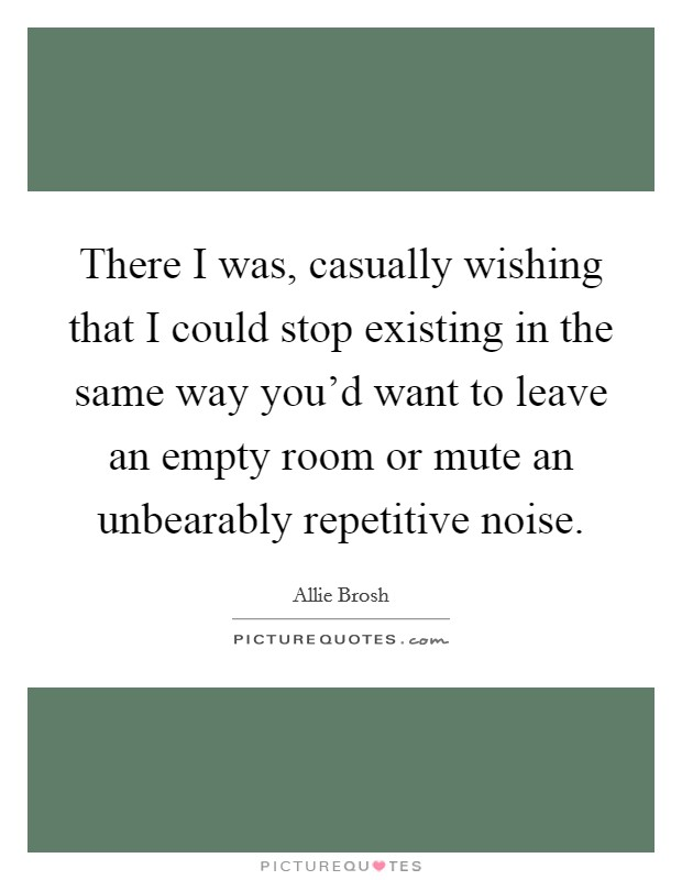 There I was, casually wishing that I could stop existing in the same way you'd want to leave an empty room or mute an unbearably repetitive noise Picture Quote #1