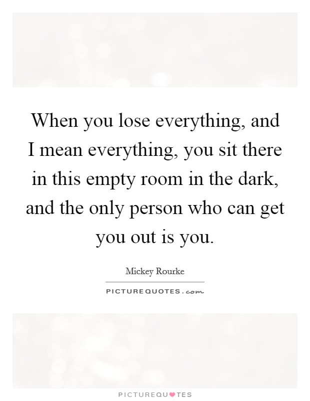 When you lose everything, and I mean everything, you sit there in this empty room in the dark, and the only person who can get you out is you Picture Quote #1