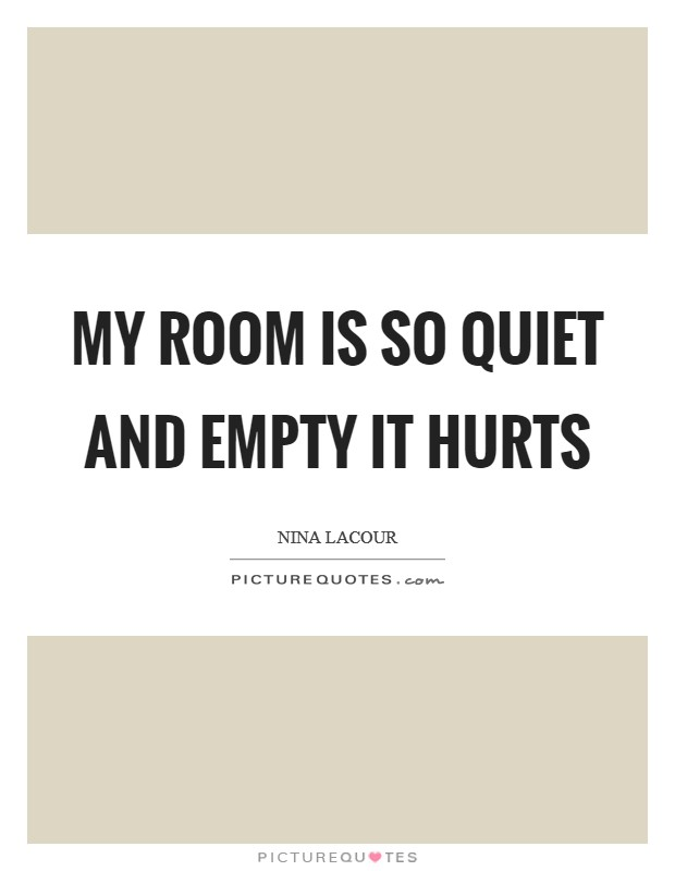 My room is so quiet and empty it hurts Picture Quote #1