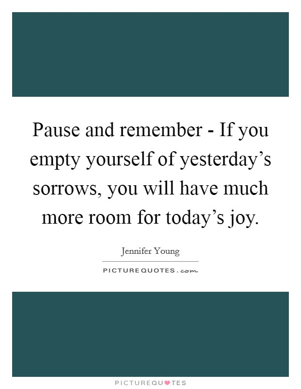 Pause and remember - If you empty yourself of yesterday's sorrows, you will have much more room for today's joy Picture Quote #1