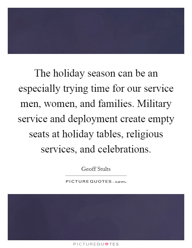 The holiday season can be an especially trying time for our service men, women, and families. Military service and deployment create empty seats at holiday tables, religious services, and celebrations Picture Quote #1