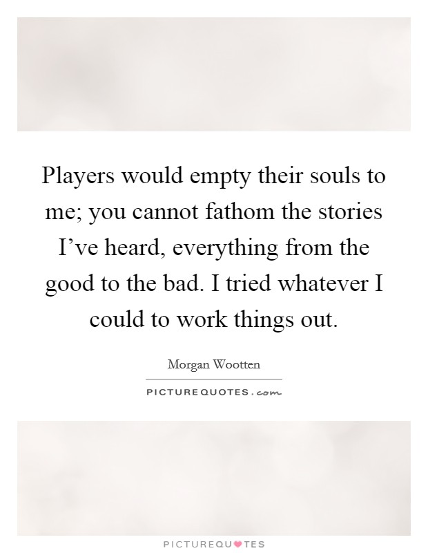 Players would empty their souls to me; you cannot fathom the stories I've heard, everything from the good to the bad. I tried whatever I could to work things out Picture Quote #1