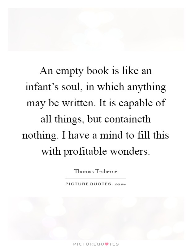 An empty book is like an infant's soul, in which anything may be written. It is capable of all things, but containeth nothing. I have a mind to fill this with profitable wonders Picture Quote #1
