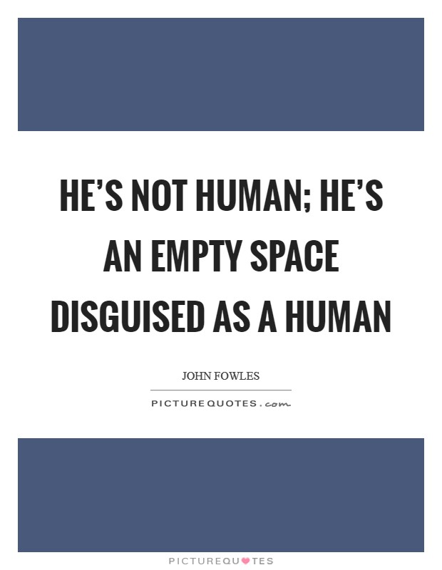 He's not human; he's an empty space disguised as a human Picture Quote #1