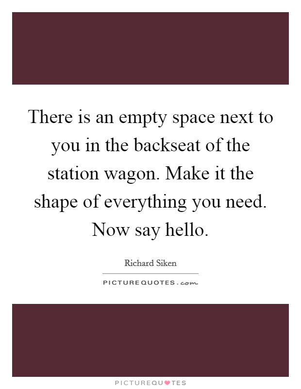 There is an empty space next to you in the backseat of the station wagon. Make it the shape of everything you need. Now say hello Picture Quote #1
