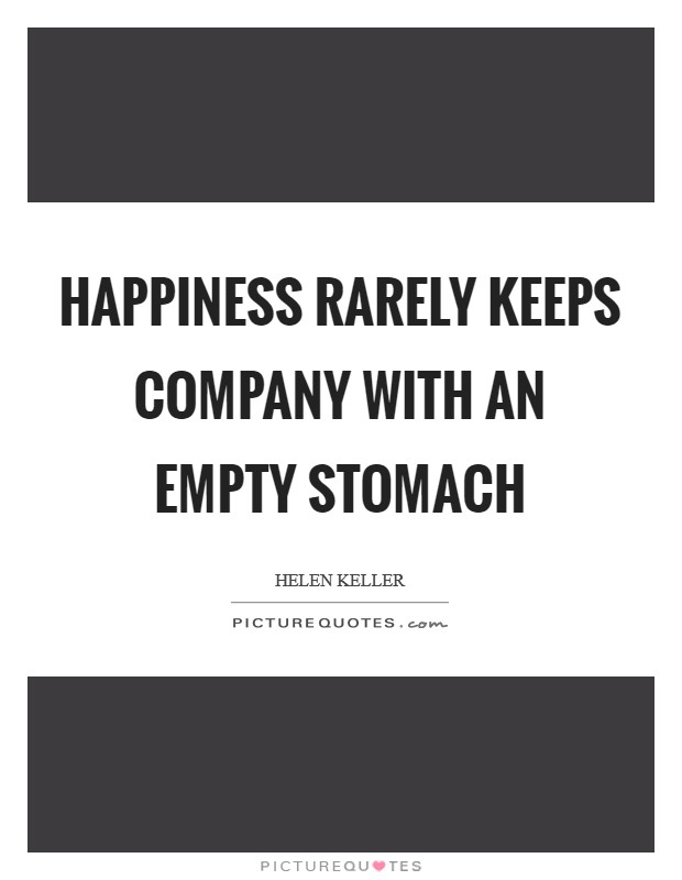 Happiness rarely keeps company with an empty stomach Picture Quote #1