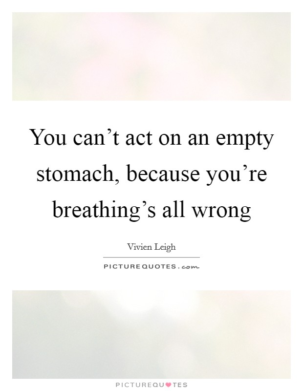 You can't act on an empty stomach, because you're breathing's all wrong Picture Quote #1
