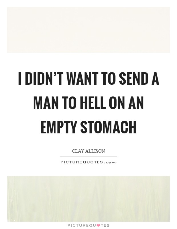 I didn't want to send a man to hell on an empty stomach Picture Quote #1