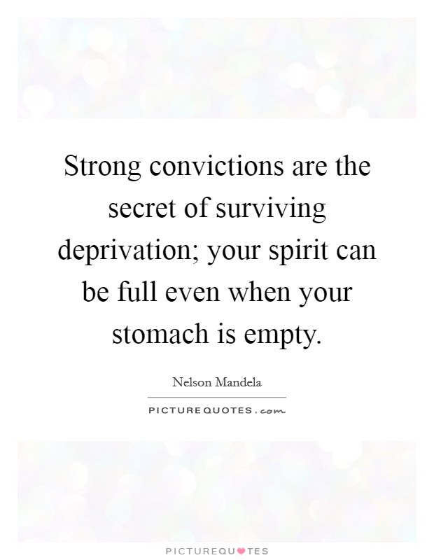 Strong convictions are the secret of surviving deprivation; your spirit can be full even when your stomach is empty Picture Quote #1