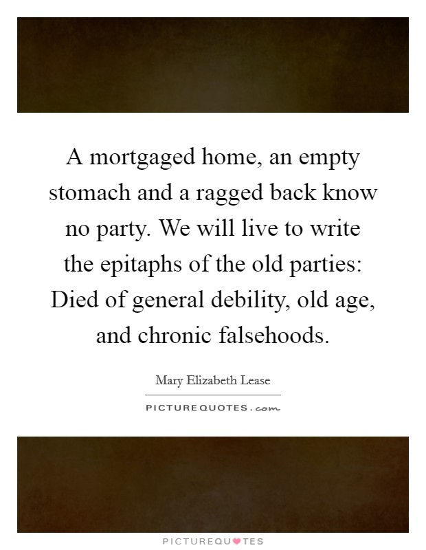 A mortgaged home, an empty stomach and a ragged back know no party. We will live to write the epitaphs of the old parties: Died of general debility, old age, and chronic falsehoods Picture Quote #1