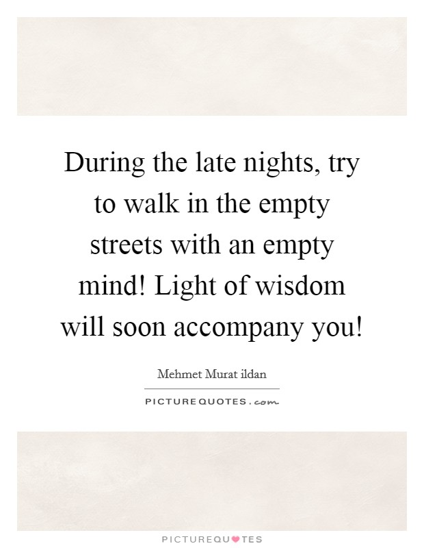 During the late nights, try to walk in the empty streets with an empty mind! Light of wisdom will soon accompany you! Picture Quote #1