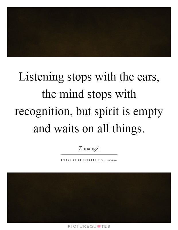 Listening stops with the ears, the mind stops with recognition, but spirit is empty and waits on all things Picture Quote #1
