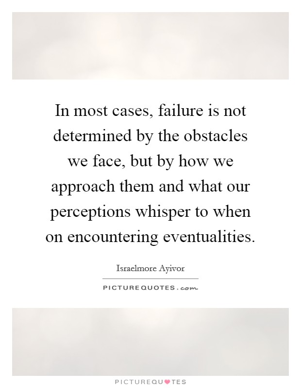 In most cases, failure is not determined by the obstacles we face, but by how we approach them and what our perceptions whisper to when on encountering eventualities Picture Quote #1