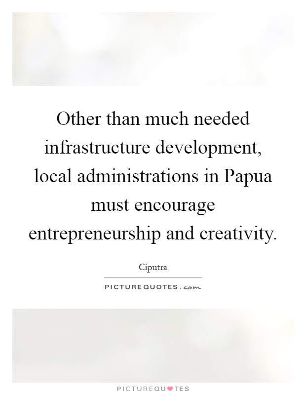 Other than much needed infrastructure development, local administrations in Papua must encourage entrepreneurship and creativity Picture Quote #1
