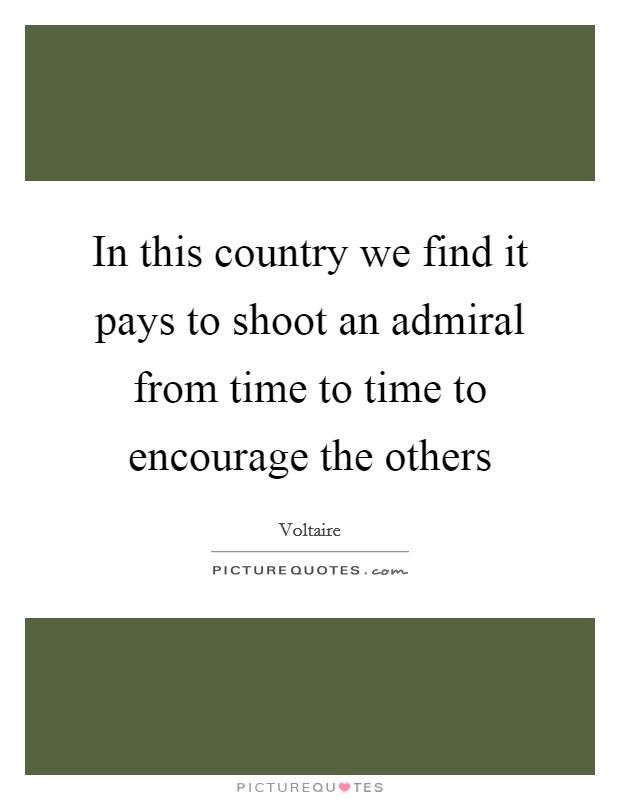 In this country we find it pays to shoot an admiral from time to time to encourage the others Picture Quote #1