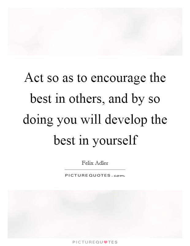 Act so as to encourage the best in others, and by so doing you will develop the best in yourself Picture Quote #1
