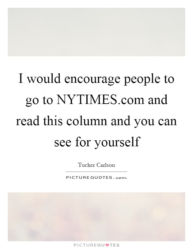 I would encourage people to go to NYTIMES.com and read this column and you can see for yourself Picture Quote #1