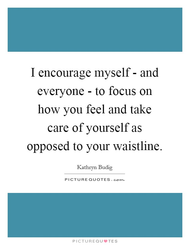 I encourage myself - and everyone - to focus on how you feel and take care of yourself as opposed to your waistline Picture Quote #1