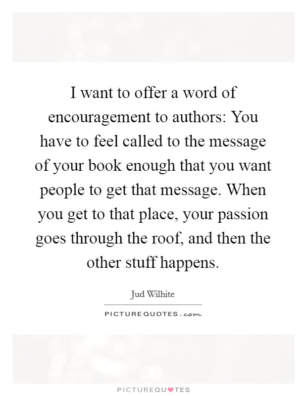 I want to offer a word of encouragement to authors: You have to feel called to the message of your book enough that you want people to get that message. When you get to that place, your passion goes through the roof, and then the other stuff happens Picture Quote #1