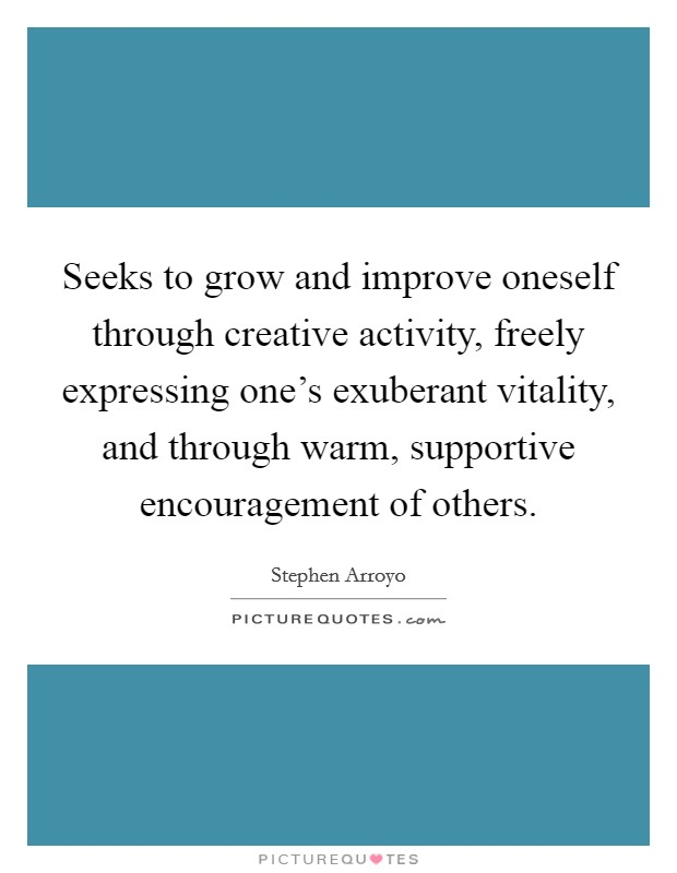 Seeks to grow and improve oneself through creative activity, freely expressing one's exuberant vitality, and through warm, supportive encouragement of others Picture Quote #1