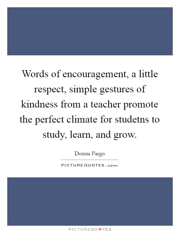 Words of encouragement, a little respect, simple gestures of kindness from a teacher promote the perfect climate for studetns to study, learn, and grow Picture Quote #1