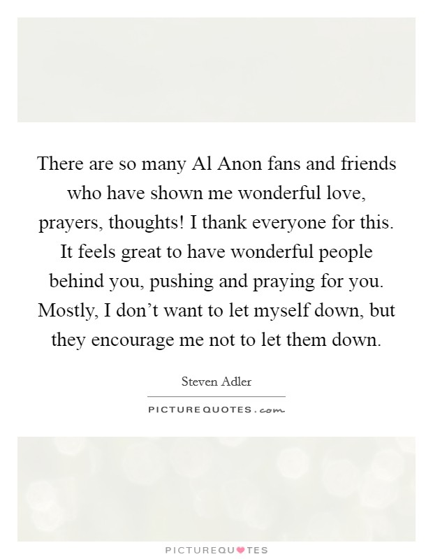 There are so many Al Anon fans and friends who have shown me wonderful love, prayers, thoughts! I thank everyone for this. It feels great to have wonderful people behind you, pushing and praying for you. Mostly, I don't want to let myself down, but they encourage me not to let them down. Picture Quote #1
