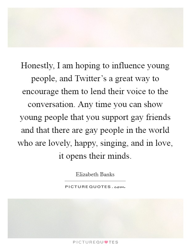 Honestly, I am hoping to influence young people, and Twitter's a great way to encourage them to lend their voice to the conversation. Any time you can show young people that you support gay friends and that there are gay people in the world who are lovely, happy, singing, and in love, it opens their minds Picture Quote #1